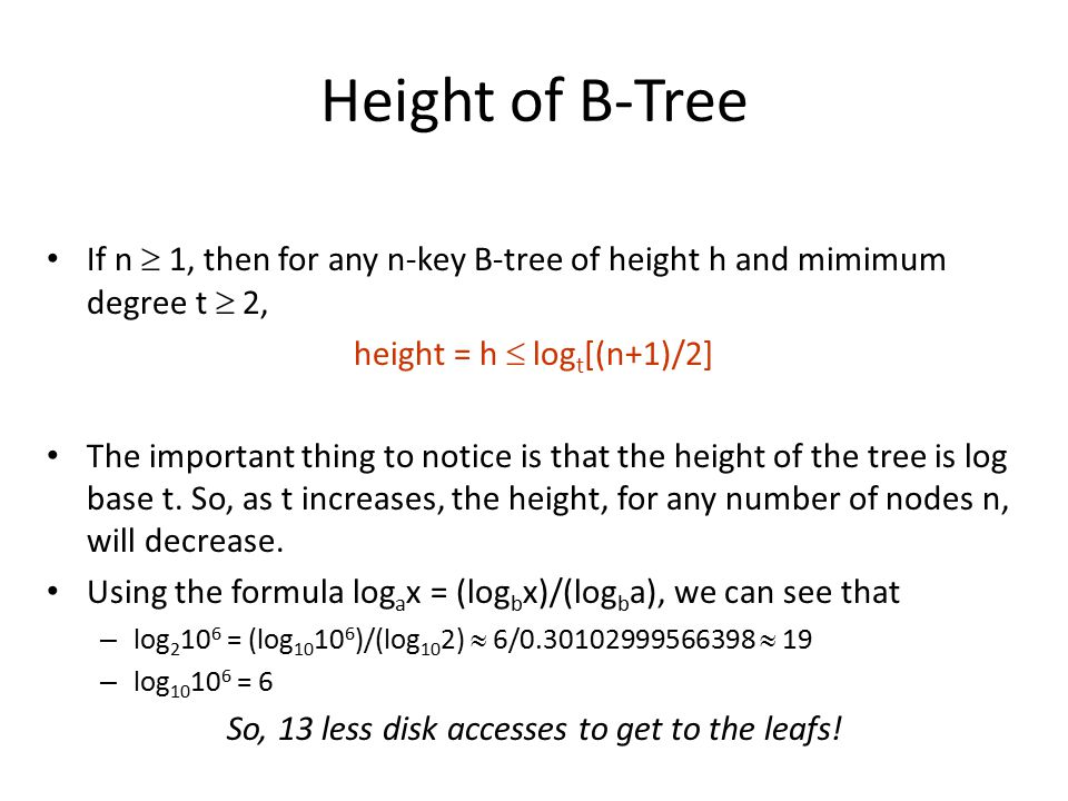 Height of B-Tree If n  1, then for any n-key B-tree of height h and mimimum degree t  2, height = h  logt[(n+1)/2]